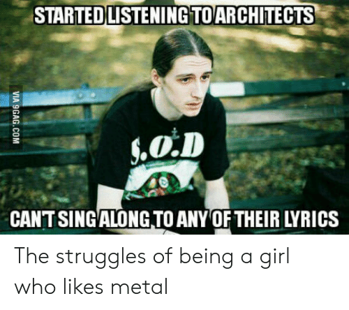 Lyrics: STARTED LISTENING TOARCHITECTS  CANTSINGALONG TO ANY OF THEIR LYRICS The struggles of being a girl who likes metal
