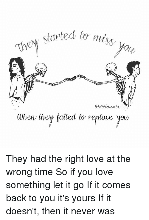 Love, Memes, and Let It Go: started m  to  Stell tha world  When they failed to replace you They had the right love at the wrong time So if you love something let it go If it comes back to you it's yours If it doesn't, then it never was
