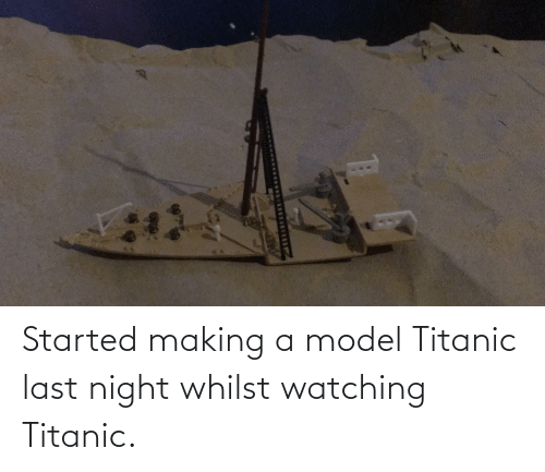 Titanic: Started making a model Titanic last night whilst watching Titanic.