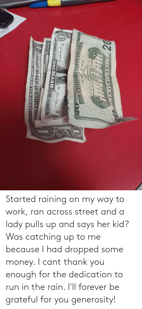raining: Started raining on my way to work, ran across street and a lady pulls up and says her kid? Was catching up to me because I had dropped some money. I cant thank you enough for the dedication to run in the rain. I'll forever be grateful for you generosity!