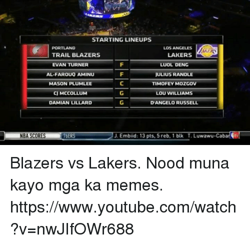 Los Angeles Lakers, Los-Angeles-Lakers, and Meme: STARTING LINEUPS  PORTLAND  LOS ANGELES  LAKERS  TRAIL BLAZERS  EVAN TURNER  LUOL DENG  AL-FAROUQ AMINU  JULIUS RANDLE  MASON PLUMLEE  TIMOFEYMOZGOV  CJ MCCOLLUM  LOU WILLIAMS  DAMIAN LILLARD  D'ANGELO RUSSELL  NBA SCORES  16ERS  J. Embiid: 13 pts, 5 reb, 1 blk Luwawu-Caba Blazers vs Lakers. Nood muna kayo mga ka memes.  https://www.youtube.com/watch?v=nwJIfOWr688