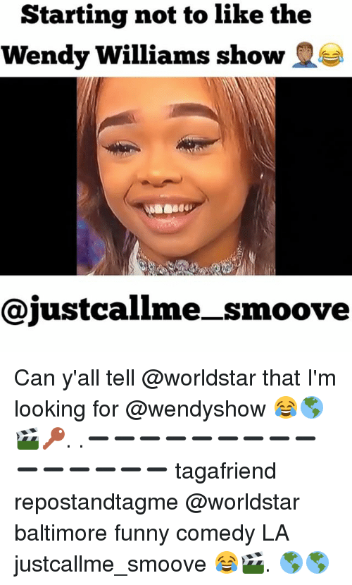 Funny, Memes, and Worldstar: Starting not to like the  Wendy Williams show  S  Cajustcalime smoove Can y'all tell @worldstar that I'm looking for @wendyshow 😂🌎🎬🔑. .➖➖➖➖➖➖➖➖➖➖➖➖➖➖➖ tagafriend repostandtagme @worldstar baltimore funny comedy LA justcallme_smoove 😂🎬. 🌎🌎
