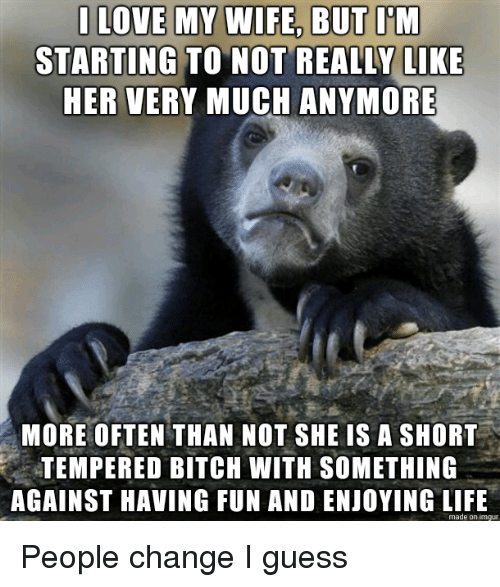 Enjoying Life: STARTING TO NOT REALLY LIKE  HER VERY MUCH ANYMORE  MORE OFTEN THAN NOT SHE IS A SHORT  TEMPERED BITCH WITH SOMETHING  AGAINST HAVING FUN AND ENJOYING LIFE  made on imgur People change I guess