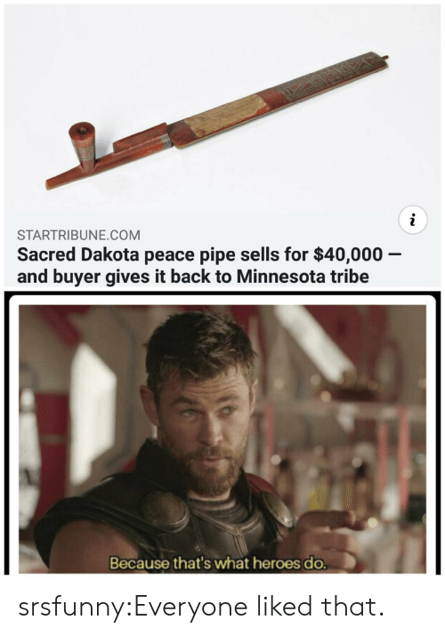 sacred: STARTRIBUNE.COM  Sacred Dakota peace pipe sells for $40,000 -  and buyer gives it back to Minnesota tribe  Because that's what heroes do. srsfunny:Everyone liked that.