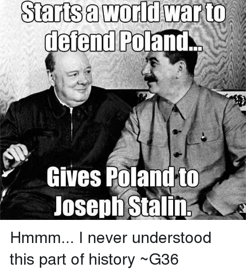 History, World, and Poland: Starts a World warto  defend Poland  Gives Poland to  Joseph Stalin Hmmm... I never understood this part of history ~G36