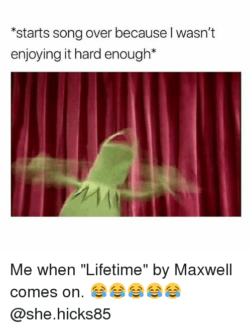 "Lifetime, Dank Memes, and Song: *starts song over because l wasn't  enjoying it hard enough* Me when ""Lifetime"" by Maxwell comes on. 😂😂😂😂😂 @she.hicks85"