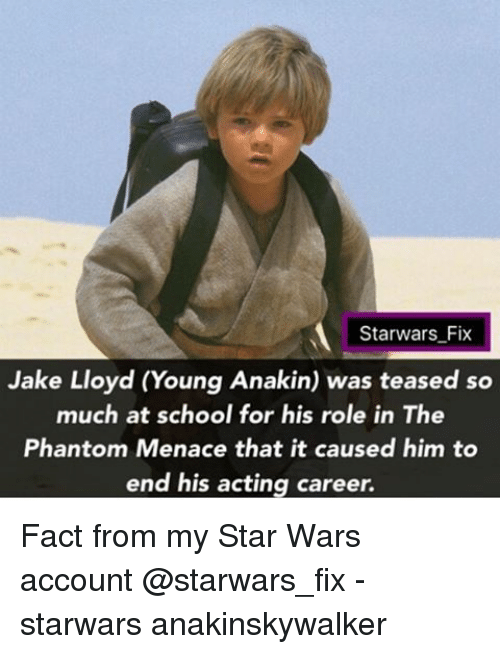 the phantom menace: Starwars Fix  Jake Lloyd (Young Anakin) was teased so  much at school for his role in The  Phantom Menace that it caused him to  end his acting career. Fact from my Star Wars account @starwars_fix - starwars anakinskywalker