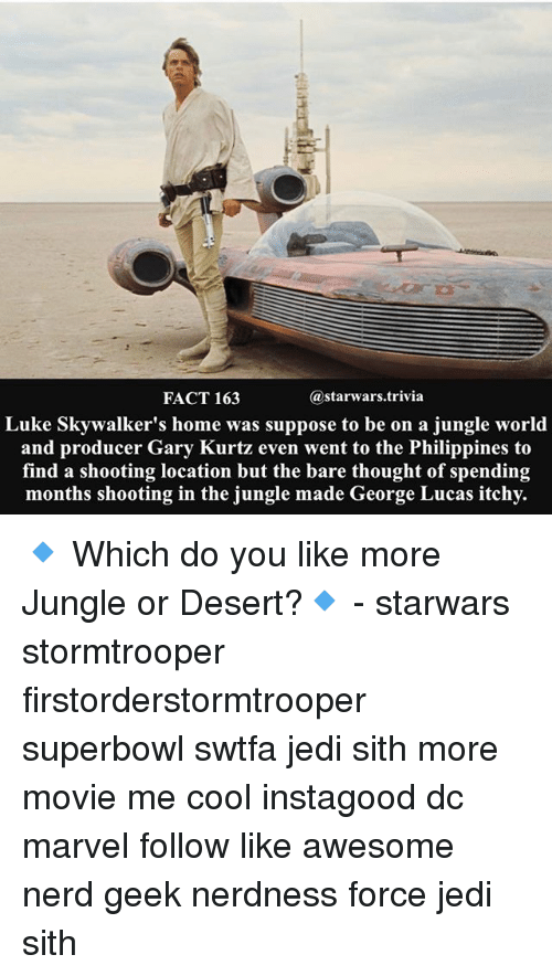 Jedi, Memes, and Nerd: @starwars trivia  FACT 163  Luke Skywalker's home was suppose to be on a jungle world  and producer Gary Kurtz even went to the Philippines to  find a shooting location but the bare thought of spending  months shooting in the jungle made George Lucas itchy. 🔹 Which do you like more Jungle or Desert?🔹 - starwars stormtrooper firstorderstormtrooper superbowl swtfa jedi sith more movie me cool instagood dc marvel follow like awesome nerd geek nerdness force jedi sith
