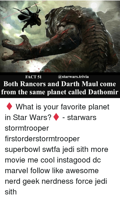 forceful: @starwars trivia  FACT 51  Both Rancors and Darth Maul come  from the same planet called Dathomir ♦️ What is your favorite planet in Star Wars?♦️ - starwars stormtrooper firstorderstormtrooper superbowl swtfa jedi sith more movie me cool instagood dc marvel follow like awesome nerd geek nerdness force jedi sith