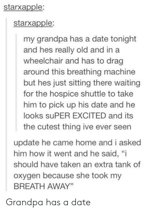 "drag: starxapple:  starxapple:  my grandpa has a date tonight  and hes really old and in a  wheelchair and has to drag  around this breathing machine  but hes just sitting there waiting  for the hospice shuttle to take  him to pick up his date and he  looks suPER EXCITED and its  the cutest thing ive ever seen  update he came home and i asked  him how it went and he said, ""i  should have taken an extra tank of  oxygen because she took my  BREATH AWAY"" Grandpa has a date"