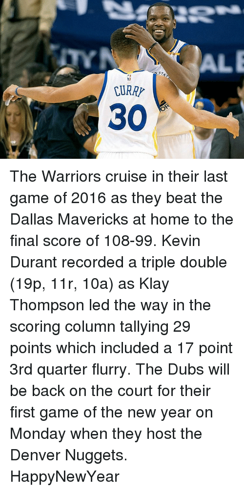 Basketball, Dallas Mavericks, and Golden State Warriors: STAT  30 The Warriors cruise in their last game of 2016 as they beat the Dallas Mavericks at home to the final score of 108-99. Kevin Durant recorded a triple double (19p, 11r, 10a) as Klay Thompson led the way in the scoring column tallying 29 points which included a 17 point 3rd quarter flurry. The Dubs will be back on the court for their first game of the new year on Monday when they host the Denver Nuggets. HappyNewYear