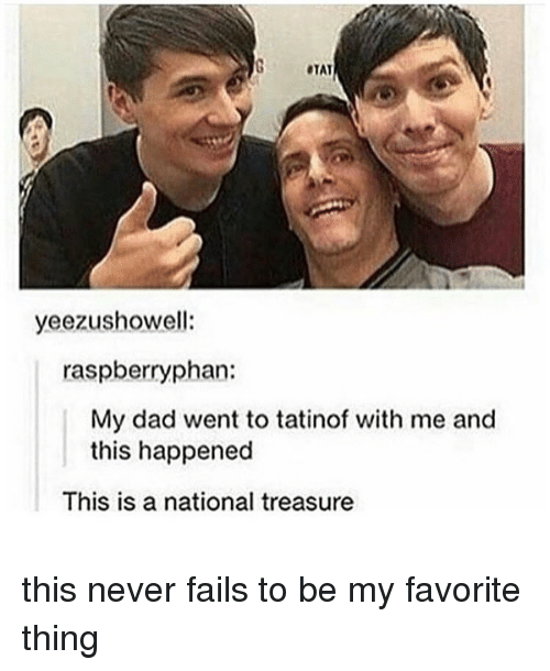 Memes, 🤖, and Thing: STAT  yeezushowell:  raspberry phan:  My dad went to tatinof with me and  this happened  This is a national treasure this never fails to be my favorite thing