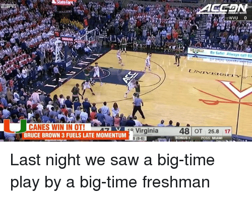 Memes, Saw, and Browns: State  CANES WIN IN OT!  V Virginia  BRUCE BROWN 3 FUELS LATE MOMENTUM  B (8-6  WVU 0  Be Safet Al  ways call 81  48 OT 25.8 17  BONUS  MIAMI Last night we saw a big-time play by a big-time freshman