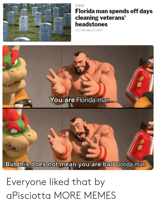 Veterans: STATE  Florida man spends off days  cleaning veterans'  headstones  TENSIT  AUGUST M  CLANCIOLO  WILLIAM  1117 AM, May 27, 2019  You are Florida man  But this does not mean you are bad Florida man  -Iil-t  ilai  u/ParanormalTroll Everyone liked that by aPisciotta MORE MEMES
