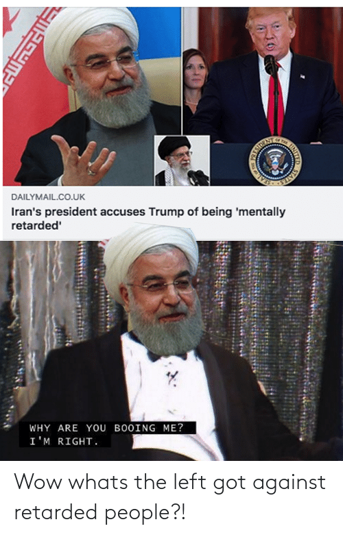 dailymail.co.uk: STATE  Iran's president accuses Trump of being 'mentally  retarded'  DAILYMAIL.CO.UK  WHY ARE YOU BOOING ME?  I'M RIGHT.  PRESIDEN  INITY  SALUMA Wow whats the left got against retarded people?!