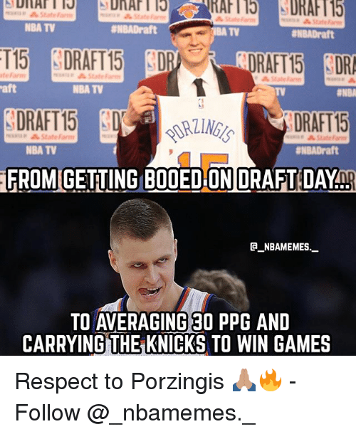 booed: State  NBA TV  #NBADraft  TV  ENBADraft  RAFT15 DR  DRAFT 15  FROM GETING BOOED ON DRAFT DAYnp  te Farm  State Farm  aft  NBA TV  TV  DRAFT15  minap StateFarm  NBA TV  #NBADraft  @_ABAMEMEs.一  TO AVERAGING 30 PPG AND  CARRYING THE KNICKS TO WIN GAMES Respect to Porzingis 🙏🏽🔥 - Follow @_nbamemes._