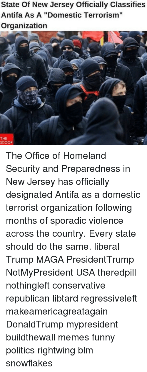 """Funny, Memes, and Politics: State Of New Jersey Officially Classifies  Antifa As A """"Domestic Terrorism""""  Organization  THE  SCOOP The Office of Homeland Security and Preparedness in New Jersey has officially designated Antifa as a domestic terrorist organization following months of sporadic violence across the country. Every state should do the same. liberal Trump MAGA PresidentTrump NotMyPresident USA theredpill nothingleft conservative republican libtard regressiveleft makeamericagreatagain DonaldTrump mypresident buildthewall memes funny politics rightwing blm snowflakes"""