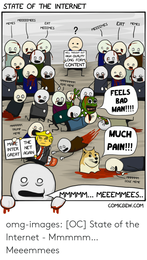 internet memes: STATE OF THE INTERNET  MEMES MEEECEMEES  EES EAT MEMES  EAT  MEEEMES  WELL THOUGHT OUT  HIGH QUALITY  ONG FOR  CONTENT  9  PEPE MEME  FEELS  BAD  MAN!!!!  QO  TRUMP  MEME  MUCH  PAIN!!!  MAKETHE  INTER NET  GREAT AGAIN  O, O  DOGE MEME  COMICBEW.COM omg-images:  [OC] State of the Internet - Mmmmm… Meeemmees