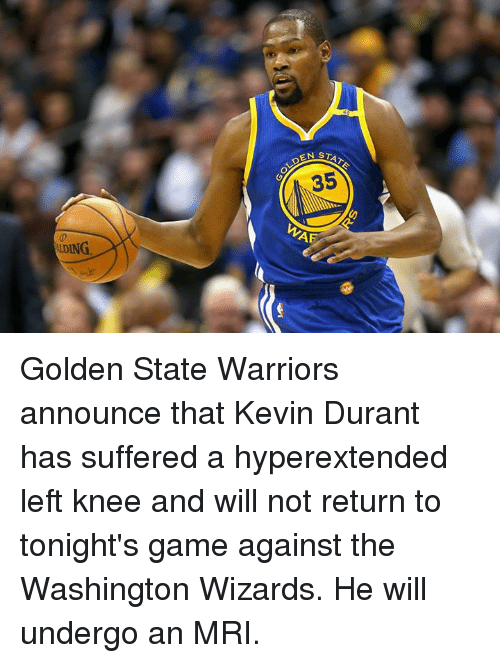 mri: STATE  OLDEN  35  WAR  LDING Golden State Warriors announce that Kevin Durant has suffered a hyperextended left knee and will not return to tonight's game against the Washington Wizards. He will undergo an MRI.