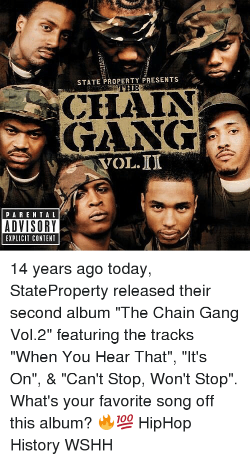 "Gangly: STATE PROPERTY PRESENTS  CHAIN  GANG  VOL.ID  PARE NTAL  ADVISORY  EXPLICIT CONTENT 14 years ago today, StateProperty released their second album ""The Chain Gang Vol.2"" featuring the tracks ""When You Hear That"", ""It's On"", & ""Can't Stop, Won't Stop"". What's your favorite song off this album? 🔥💯 HipHop History WSHH"