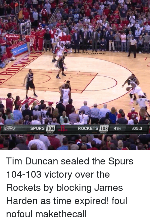 Tim Duncan: State Rarm  SPURG  SPURS 104  ROCKETS  103  4TH  05.3 Tim Duncan sealed the Spurs 104-103 victory over the Rockets by blocking James Harden as time expired! foul nofoul makethecall
