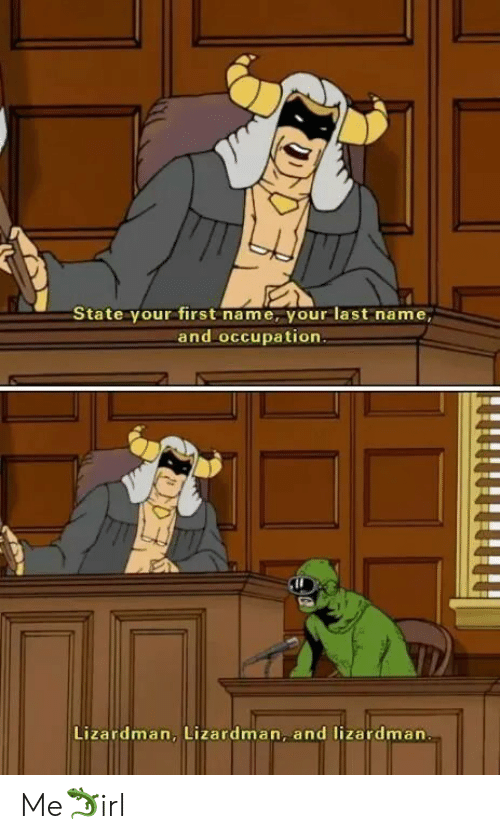 first name: State your first name, your last name,  and occupation.  Lizardman, Lizardman, and lizardman Me🦎irl