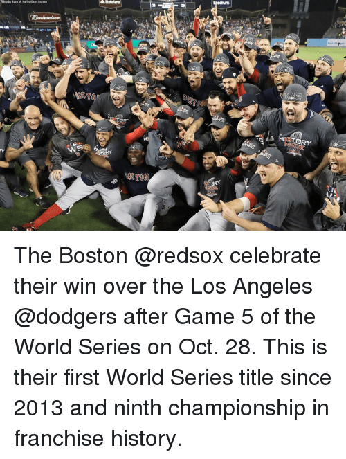 dodgers: StateFarm  Phioto by Sean M. Haffey/Getty Images  HIETORY  OSTON The Boston @redsox celebrate their win over the Los Angeles @dodgers after Game 5 of the World Series on Oct. 28. This is their first World Series title since 2013 and ninth championship in franchise history.