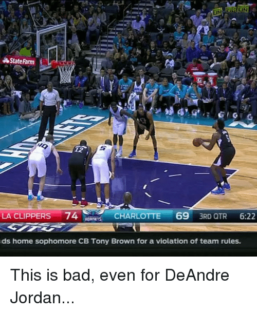 La Clippers: Stateharm  t  LA CLIPPERS 74  69  CHARLOTTE  3RD QTR  6:22  HORNETS  ds home sophomore CB Tony Brown for a violation of team rules. This is bad, even for DeAndre Jordan...