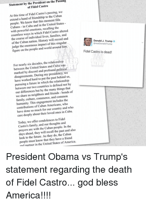 Obama Vs Trump: Statement by the President on the Passing  of Fidel Castro  At this time of Fidel Castro's passing, we  extend a hand of friendship to the Cuban  people. We know that this moment fills  Cubans in Cuba and in the United States  with powerful emotions, recalling the  altered  countless ways in which Fidel Castro and  the course of individual lives, families, and  of the Cuban nation. History will record Donald J. Trump  judge the enormous impact of this singular  figure on the people and world around him.  arealDonald Trump  Fidel Castro is dead  For nearly six decades, the relationship  between the United States and Cuba was  marked by discord and profound political  disagreements. During my presidency, we  have worked hard to put the past behind us,  pursuing a future in which the relationship  between our two countries is defined not by  our differences but by the many things that  we share as neighbors and friends bonds of  family, culture, commerce, and common  humanity. This engagement includes the  contributions of Cuban Americans, who  have done so much for our country and who  care deeply about their loved ones in Cuba.  Today, we offer condolences to Fidel  Castro's family, and our thoughts and  the  prayers are with the Cuban people. In also  days ahead, they will recall the past and look to the future. As they do, the Cuban  people must know that they have a friend  and partner in the United States of America. President Obama vs Trump's statement regarding the death of Fidel Castro... god bless America!!!!