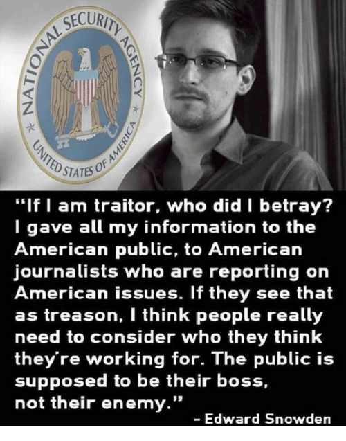 """traitor: STATES OF  """"If I am traitor, who did betray?  I gave all my information to the  American public, to American  journalists who are reporting on  American issues. If they see that  as treason, I think people really  need to consider who they think  they're working for. The public is  supposed to be their boss,  not their enemy.""""  - Edward Snowden"""