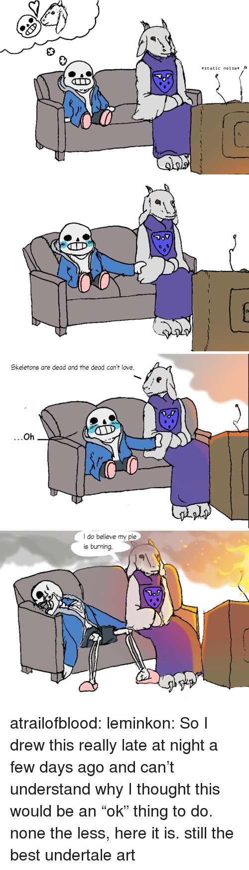 """Undertale: *static  noise*  t:   Skeletons are dead and the dead can't love.  Oh   I do believe my pie  is burning. atrailofblood:  leminkon:  So I drew this really late at night a few days ago and can't understand why I thought this would be an""""ok"""" thing to do. none the less, here it is.  still the best undertale art"""