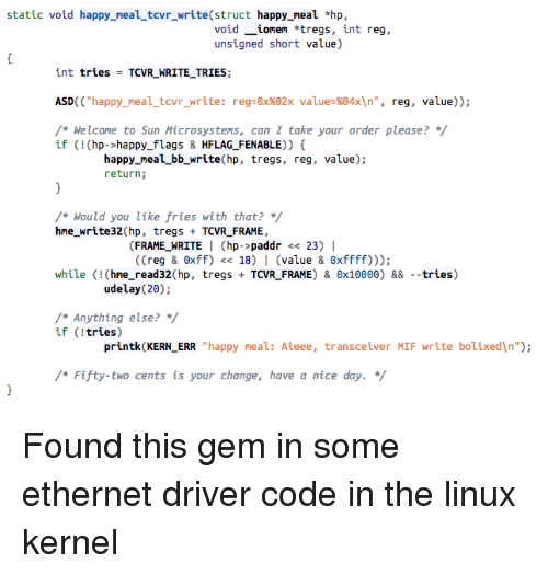 """Two Cents: static void happy_neal_tevr_write(struct happy_meal hp,  void _ionen *tregs, int reg,  unsigned short value)  int tries = TCVR-WRITE-TRIES;  ASD((""""happy-meal-tcvr_write: reg-ex%82x value%84x\n"""", reg, value));  /* Helcone to Sun Microsystems, can I take your order please? */  if (!(hp->happy flags & HFLAG_FENABLE))  happy_meal_bb_write(hp, tregs, reg, value);  return;  /* ผould you like fries with that? */  hne_write32 (hp, tregs TCVR_FRAME,  (FRAME_WRITE I (hp->paddr << 23) I  ( (reg & θxff) << 18)  