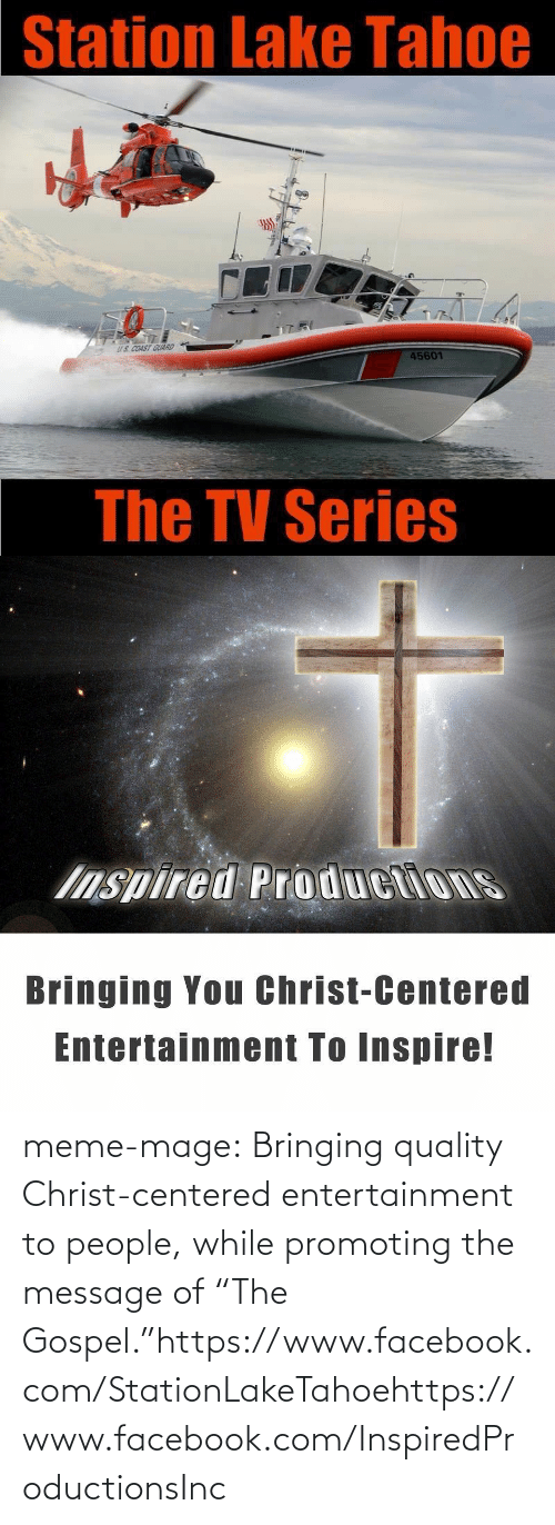 "Coast Guard: Station Lake Tahoe  US COAST GUARD  45601  The TV Series   Inspired Productions  Bringing You Christ-Centered  Entertainment To Inspire! meme-mage:  Bringing quality Christ-centered entertainment to people, while promoting the message of ""The Gospel.""https://www.facebook.com/StationLakeTahoehttps://www.facebook.com/InspiredProductionsInc"
