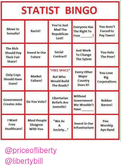 """Juvenile: STATIST BINGO  You're Just  Everyone Has  Move to  Somalia!  Mad TheThe Right To  Republican Free  You Aren't  Forced to  Pay Taxes!  Racist!  Lost!  The Rich  Should Pay Invest In Our Social  Their Fair  Just Work  To Change  The Sytem  You Hate  The Poor!  Future  Contract!  Share!  FREE SPACE  Every Othe You Love  Only CopsMarket  But Who  Major  Big  Should Have  Guns!  Failure Would Bidunty Corporations  The Roads? Does It!  Libertarian  Do You Vote? Beliefs Are  Without  Government  Robber  Creates Jobs  uveWe Wouldn't Barons!  Most People""""e AsInvest in OurWorship  Society...""""Infrastructure Worship  Juvenile!  Have  I Want  Free  You  Disagree  eacre With You societ..  Ayn Rand <p><a class=""""tumblelog"""" href=""""https://tmblr.co/mHatI31JVhalFx598H9n5kQ"""">@priceofliberty</a><br/><a class=""""tumblelog"""" href=""""https://tmblr.co/mIiX85InXZ_5gFO1XlH6zKA"""">@libertybill</a></p>"""