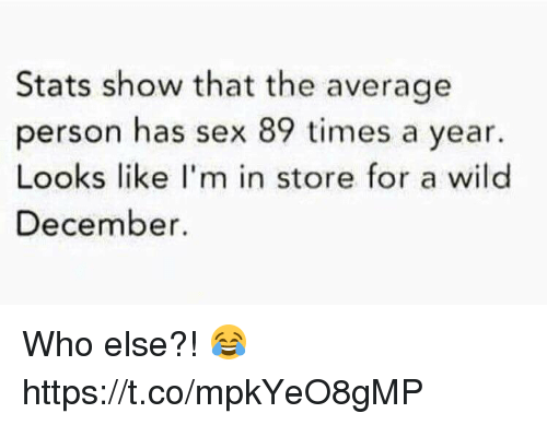 Sex, Wild, and Who: Stats show that the average  person has sex 89 times a year.  Looks like I'm in store for a wild  December Who else?! 😂 https://t.co/mpkYeO8gMP