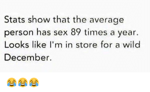 Sex, Wild, and Show: Stats show that the average  person has sex 89 times a year.  Looks like I'm in store for a wild  December. 😂😂😂