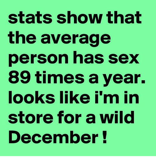 Memes, Sex, and Time: stats show that  the average  person has sex  89 times a year.  looks like i'm in  store for a wild  December