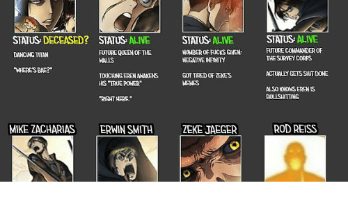 """erwin: STATUS: DECEASED? STATUS ALIVE  DANCING TITAN  WHERE'S BAE?  STATUS ALIVE  FUTURE COMMANDER OF  THE SURVEY CORPS  STATUS- ALIVE  FUTURE QUEEN OF THE  WALLS  NUMBER OF FUCKS GIVEN  NEGATIVE INPINITY  ACTUALLY GETS SHIT DONE  TOUCHING EREN AWNAKENS  HIS """"TRUE POHER""""  GOT TIRED OF ZEKES  MEMES  ALSO KNOWS EREN IS  BULLSHITTING  """"R GHT HERE  MIKE ZACHARIAS  ERWIN SMITHZEKE JAEGER  ROD REISS"""