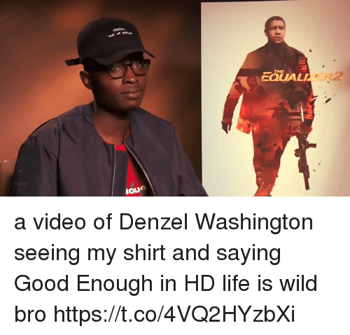 Denzel Washington: status:  out of ottic  THE  EQUALI a video of Denzel Washington seeing my shirt and saying Good Enough in HD life is wild bro https://t.co/4VQ2HYzbXi