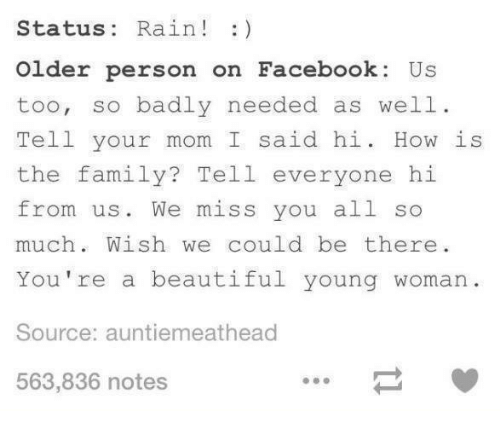 Beautiful, Facebook, and Family: Status: Rain! :)  Older person on Facebook Us  too, so badly needed as well  Tell your mom I said hi. How is  the family? Tell everyone hi  from us. We miss you all so  much. Wish we could be there  You're a beautiful young woman  Source: auntiemeathead  563,836 notes