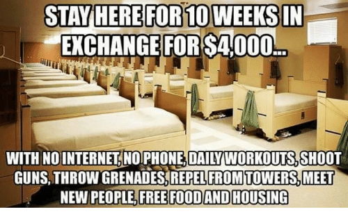 Food, Guns, and Memes: STAVHERE FOR10WEEKSIN  EXCHANGE FOR S4 000  WITH NOINTERNET. NO PHONE, DAILY WORKOUTS,SHOOT  GUNS,THROW GRENADES,REPEL FROMTOWERS,MEET  NEW PEOPLE, FREE FOOD AND HOUSING