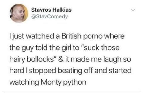 "monty python: Stavros Halkias  @StavComedy  ljust watched a British porno where  the guy told the girl to ""suck those  hairy bollocks"" & it made me laugh so  hard I stopped beating off and started  watching Monty python"