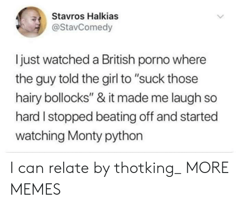 "monty python: Stavros Halkias  @StavComedy  ljust watched a British porno where  the guy told the girl to ""suck those  hairy bollocks"" & it made me laugh so  hard I stopped beating off and started  watching Monty python I can relate by thotking_ MORE MEMES"
