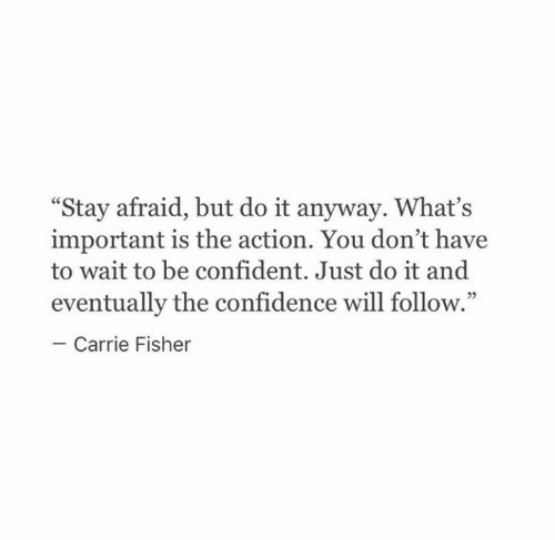 "fisher: ""Stay afraid, but do it anyway. What's  important is the action. You don't have  to wait to be confident. Just do it and  eventually the confidence will follow.""  Carrie Fisher"