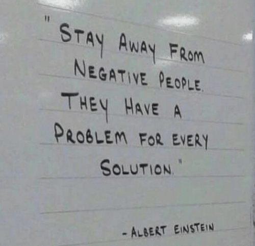 fran: STAY AWAY FRan  NEGATIVE PEOPLE  THEY HAVE A  PROBLEM FoR EVERY  SOLUTION  - ALBERT EINSTEIN