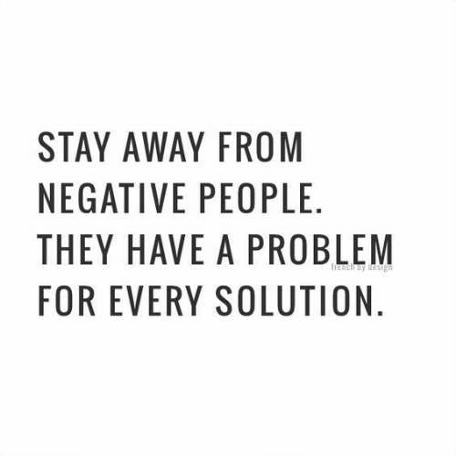 stay away: STAY AWAY FROM  NEGATIVE PEOPLE  THEY HAVE A PROBLEM  FOR EVERY SOLUTION