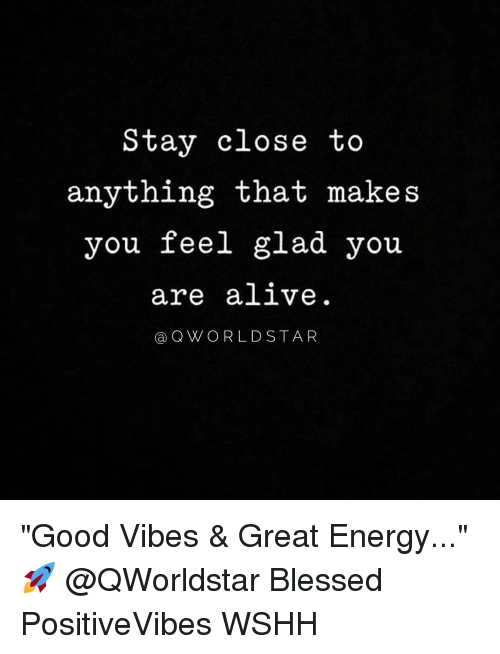 """good vibe: Stay close to  anything that makes  you feel glad you  are alive  a Q WORLD STA R """"Good Vibes & Great Energy..."""" 🚀 @QWorldstar Blessed PositiveVibes WSHH"""
