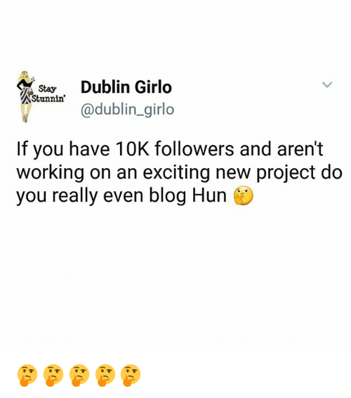 Memes, Blog, and 🤖: Stay  Dublin Girlo  Stunnin  If you have 10K followers and aren't  working on an exciting new project do  you really even blog Hun 🤔🤔🤔🤔🤔