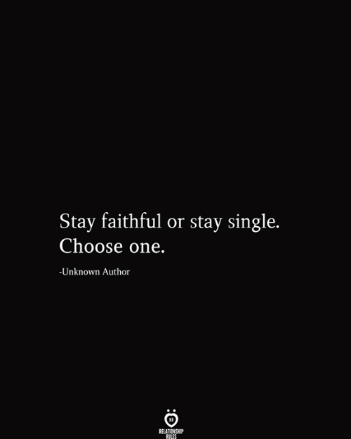 Choose one: Stay faithful or stay single.  Choose one.  -Unknown Author  RELATIONSHIP  RILES