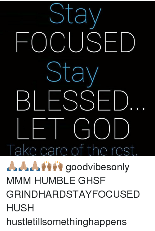 Memes, Humble, and 🤖: Stay  FOCUSED  Stay  BLESSED  LET GOD  Take care of the rest 🙏🏽🙏🏽🙏🏽🙌🏾🙌🏾 goodvibesonly MMM HUMBLE GHSF GRINDHARDSTAYFOCUSED HUSH hustletillsomethinghappens